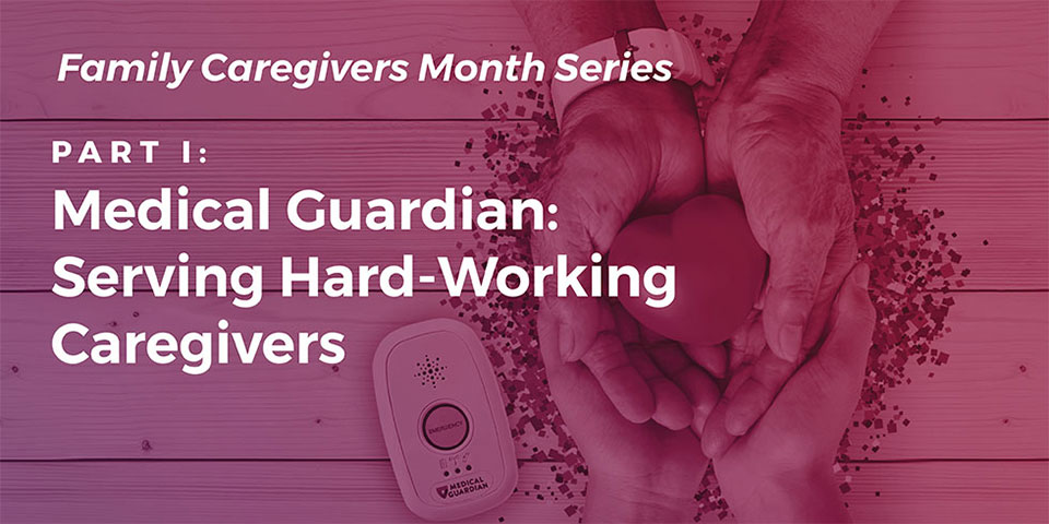 Caregiving Part I: Medical Guardian Serves Hard-Working Caregivers