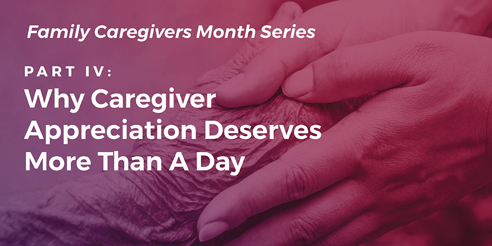 Part IV: Why Caregiver Appreciation Deserves More Than A Day