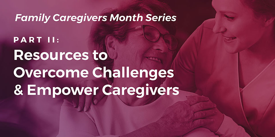 Caregiving Part II: Resources to Overcome Challenges & Empower Caregivers